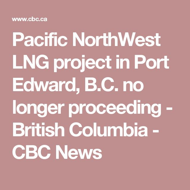 Pacific NorthWest LNG project in Port Edward, B.C. no longer proceeding - British Columbia - CBC News