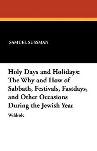 Holy Days and Holidays: The Why and How of Sabbath, Festivals, Fastdays, and Other Occasions During the Jewish Year, by Samuel Sussman and Abraham Segal (Paperback)