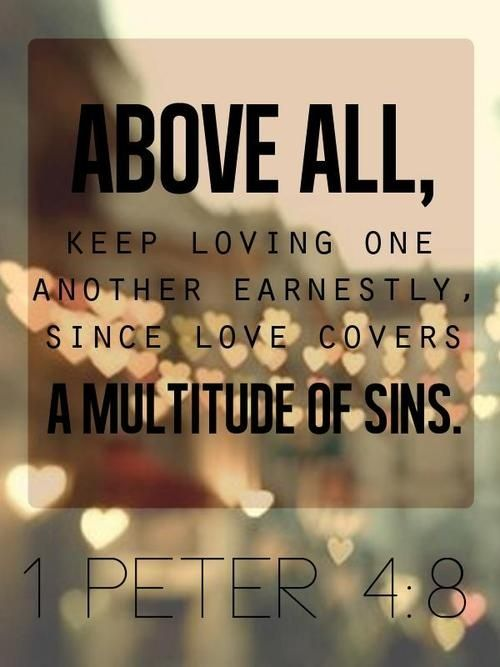 """Above all, keep loving one another earnestly, because love covers over a multitude of sins."" 1 Peter 4:8"