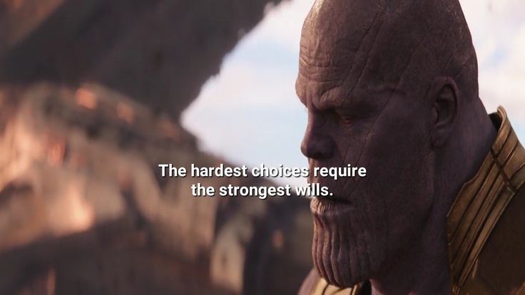 The hardest choices require the strongest will. (Thanos