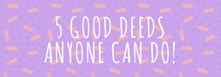 5 good deeds anyone can do..