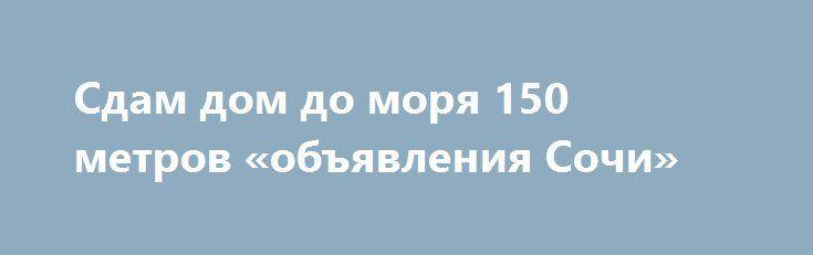 Сдам дом до моря 150 метров «объявления Сочи» http://www.mostransregion.ru/d_263/?adv_id=486  Сдам коттедж в Адлере, в молодежном районе Курортный городок, до моря 200 метров. В коттедже есть балкон с видом на море, двор, парковка на 2 машины. Коттедж полностью мебелирован, есть все для проживания, также имеется зона барбекю. Рядом вся курортная инфраструктура:кафе, магазины, столовые, клубы, аквапарк и парк аттракционов. Возможно проживание посуточно.