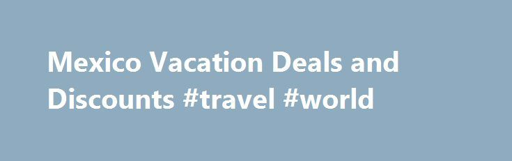 Mexico Vacation Deals and Discounts #travel #world http://travels.remmont.com/mexico-vacation-deals-and-discounts-travel-world/  #mexico travel deals # save on mexico vacation packages Plan a vacation in Mexico with these great travel deals. Enjoy warm we