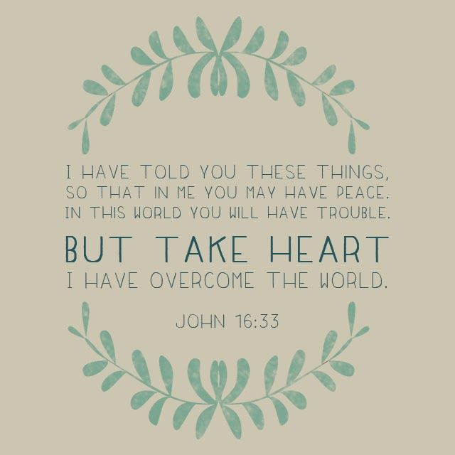 Take heart, for I have overcome the world. John 16:33