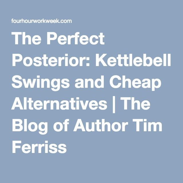 The Perfect Posterior: Kettlebell Swings and Cheap Alternatives | The Blog of Author Tim Ferriss