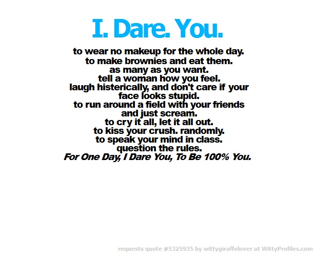 +I.+Dare.+You.+to+wear+no+makeup+for+the+whole+day.+to+make+brownies+and+eat+them.+as+many+as+you+want.+tell+a+bitch+how+you+feel.+laugh+histerically,+and+dont+care+if+your+face+looks+stupid.+to+run+around+a+field+with+your+friends+and+just+scream.+to+cry+it+all,+let+it+all+out.+to+kiss+your+crush.+randomly.+to+speak+your+mind+in+class.+question+the+rules.+For+One+Day,+I+Dare+You,+To+Be+100%+You.+ - Witty Profiles Quote 5325935 http://wittyprofiles.com/q/5325935