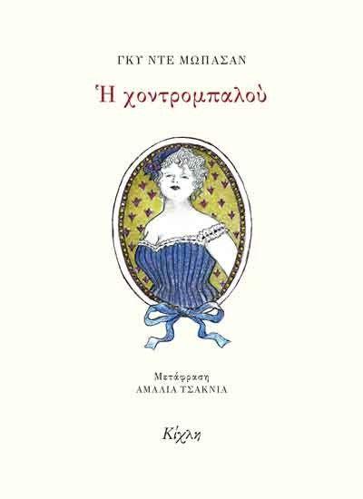 """""""Η Χοντρομπαλού"""", Γκυ Ντε Μωπασάν, εκδόσεις Κίχλη, μετάφραση Αμαλία Τσακνιά. Μια αριστοτεχνική, συγκινητική νουβέλα για την αδικία και για την υποκρισία. Η ιστορία διαδραματίζεται στη Γαλλία του 1870, όταν σε μια εμπορική άμαξα συνωστίζονται σαν επιβάτες, υποκριτές εκπρόσωποι της ανώτερης τάξης και μια καλοκάγαθη πόρνη. Η αλαζονεία και η ψυχρότητα μιας ψεύτικης ηθικής έρχεται να συγκρουστεί με τη γενναιοδωρία, την ταπεινότητα και την ανθρωπιά, που αποτελούν τις αληθινές αξίες της ζωής."""