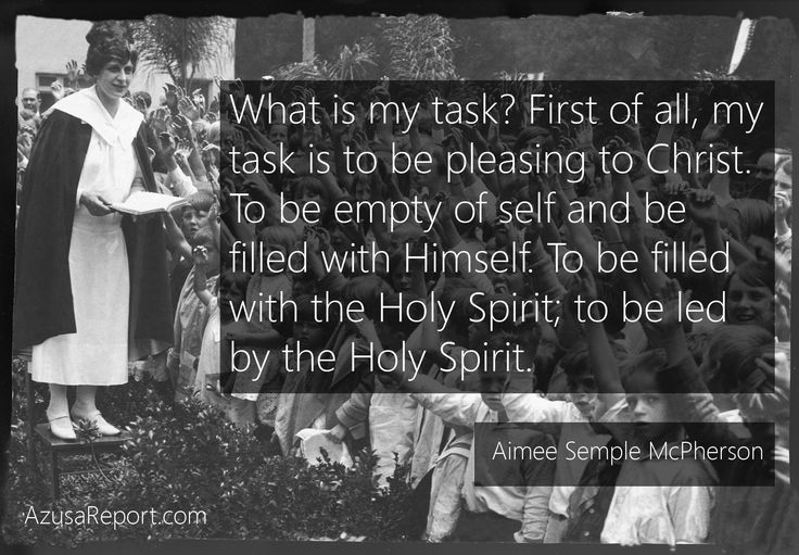 Aimee Semple McPherson: What is my task? First of all, my task is to pleasing to Christ.To be empty of self and be filled with Himself. To be filled with the Holy Spirit; to be led by the Holy Spirit.