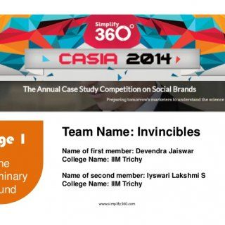 www.simplify360.com Stage 1 The Preliminary Round Team Name: Invincibles Name of first member: Devendra Jaiswar College Name: IIM Trichy Name of second memb. http://slidehot.com/resources/casia-2014-preliminary-round_entry_invincibles.14860/