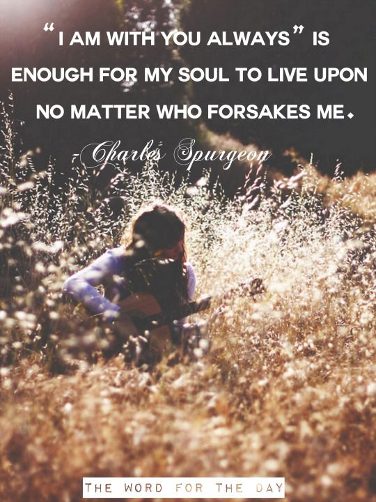 """""""I am with you always"""" is enough for my soul to live upon no matter who forsakes me."""