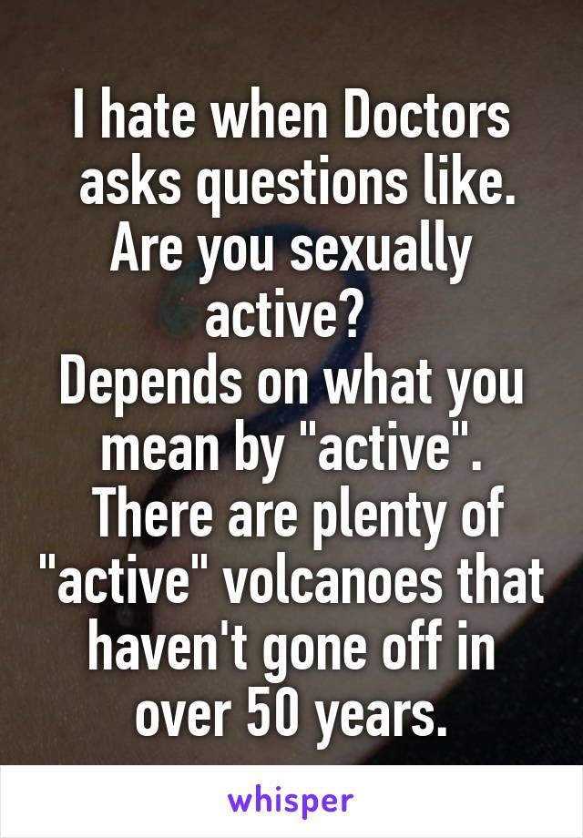 "I hate when Doctors  asks questions like. Are you sexually active?  Depends on what you mean by ""active"".  There are plenty of ""active"" volcanoes that haven't gone off in over 50 years."