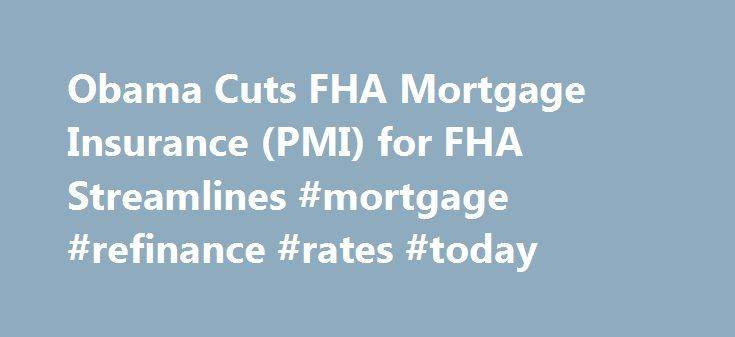 Obama Cuts FHA Mortgage Insurance (PMI) for FHA Streamlines #mortgage #refinance #rates #today http://mortgage.remmont.com/obama-cuts-fha-mortgage-insurance-pmi-for-fha-streamlines-mortgage-refinance-rates-today/  #streamline mortgage # FHA Streamline Refinance Rates Continue to drop FHA Streamline Refinance Rates continue to drop. FHA Streamline is a Refinance Program that lets FHA borrowers streamline refinance with no appraisal, no income, no points. There has never been a better time to…