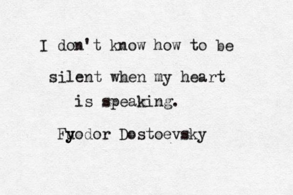 """""""I don't know how to be silent when my heart is speaking"""" -Fyodor Dostoevsky"""