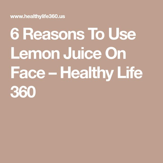 6 Reasons To Use Lemon Juice On Face – Healthy Life 360