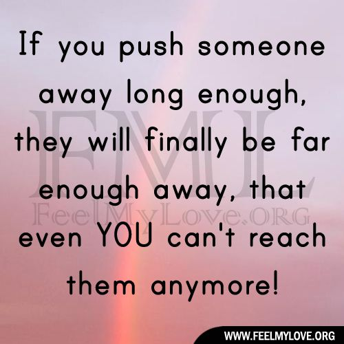 SO TRUE!!! When friends continue to push me away, i take the hint and ...I keep walking, because I push them away first then they can't hurt me.