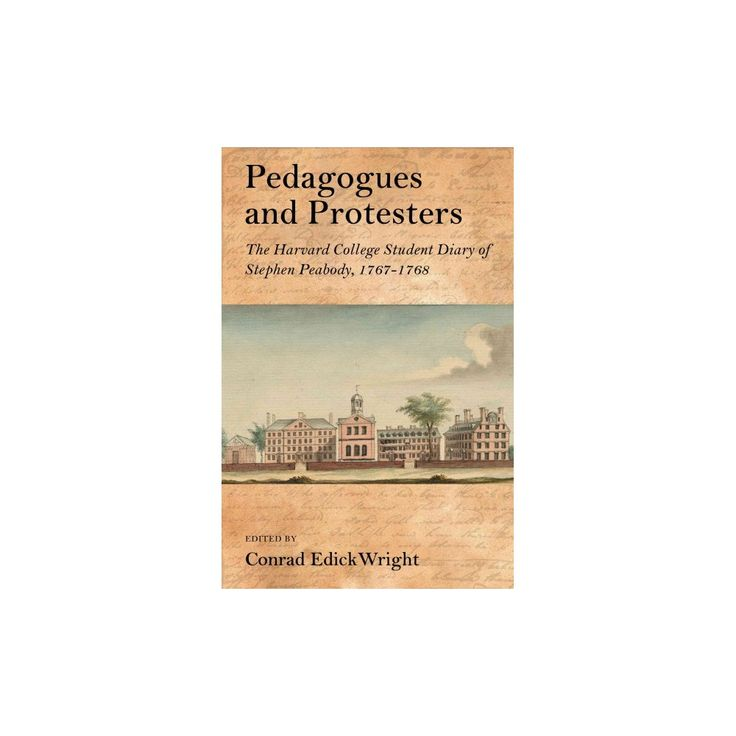 Pedagogues and Protesters : The Harvard College Student Diary of Stephen Peabody 1767-1768 (Hardcover)