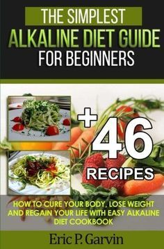 The Simplest Alkaline Diet Guide for Beginners + 46 Easy Recipes: How to Cure Yo...