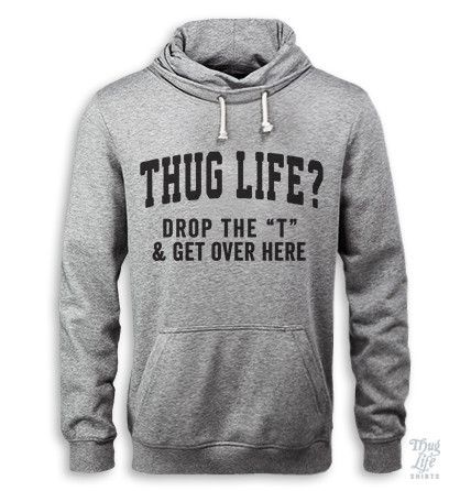 """thug life?! drop the """"T"""" and get over here"""