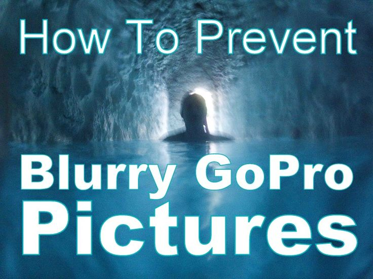 How to prevent blurry GoPro pictures.