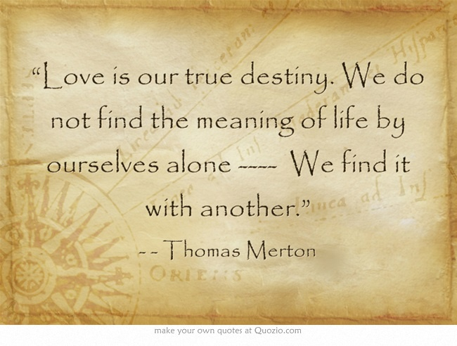 Quotes About True Love And Fate: Love Is Our True Destiny Thomas Merton Quotes. QuotesGram