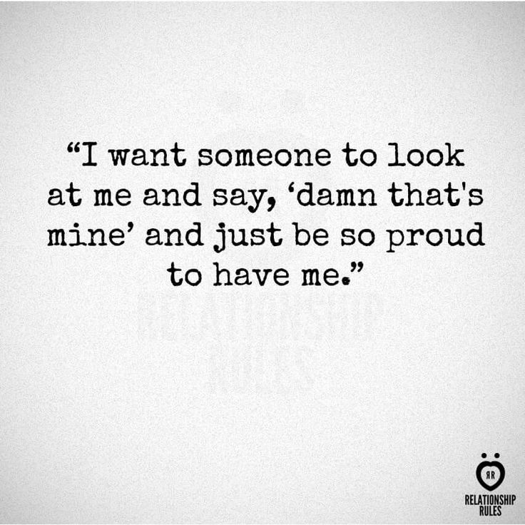 I want someone to look at me and say damn that's mine and just be so proud to have me  #relationshiprules