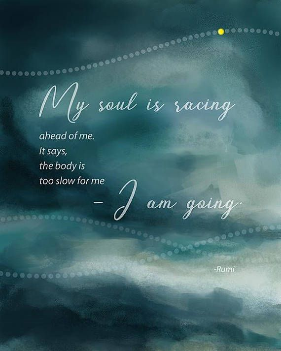 """""""My soul is racing ahead of me. It says, the body is too slow for me - I am going."""" print found on etsy #AD #quote #rumi #poetry #words"""