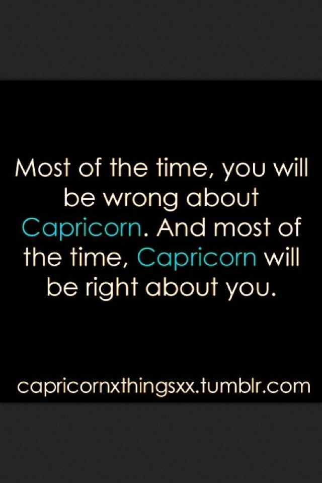 Most of the time, you will be wrong about Capricorn. And most of the time, Capricorn will be right about you.