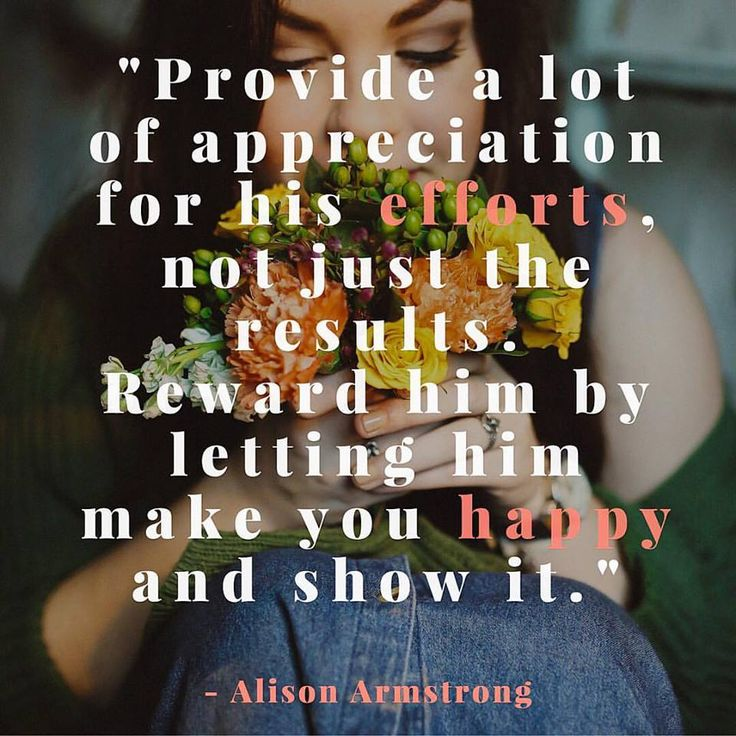 Provide a lot of appreciation for his *efforts,* not just the results. Reward him by letting him make you *happy* and show it. - Alison Armstrong