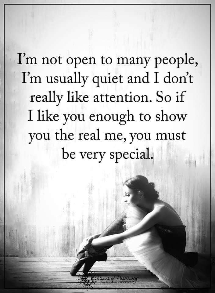 I'm not open to many people, I'm usually quiet and I don't really like attention. So if I like you enough to show you the real me, you must be very special.  #powerofpositivity #positivewords  #positivethinking #inspirationalquote #motivationalquotes #quotes