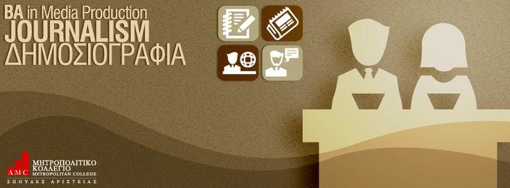 BA in Media Production - Journalism (Δημοσιογραφία) Το πρόγραμμα σπουδών είναι σχεδιασμένο ώστε να καλύπτει πλήρως τους διάφορους τομείς του γνωστικού αντικειμένου της Δημοσιογραφίας, σε ακαδημαϊκό και πρακτικό επίπεδο. Το περιεχόμενο του προγράμματος εστιάζει σε μεγάλο βαθμό στην Ψηφιακή Τεχνολογία και γενικότερα στις Νέες Τεχνολογίες των ΜΜΕ. http://www.metropolitan.edu.gr/study-programs/undergraduate-programs/ba-school-of-culture-and-communication/ba-in-media-production-journalism.html
