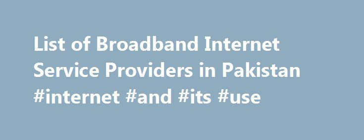 List of Broadband Internet Service Providers in Pakistan #internet #and #its #use http://internet.remmont.com/list-of-broadband-internet-service-providers-in-pakistan-internet-and-its-use/  List of Internet Service Providers in Pakistan Description: PTCL is now the leader in consumer broadband in Pakistan, leading the country into 21st century. Experience the Internet at its fastest with high-speed access from Broadband Pakistan. DSL Coverage: PTCL offers Broadband Service in more than 2000…