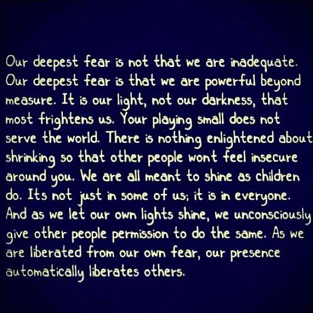 "Our Deepest Fear by Marianne Williamson. Wow, I'd heard this quote from the movie, ""Coach Carter"" (great movie by the way!), but reading it now, I am blown away by what it says. Maybe, I'm just at that place now, but thank you Marianne!"