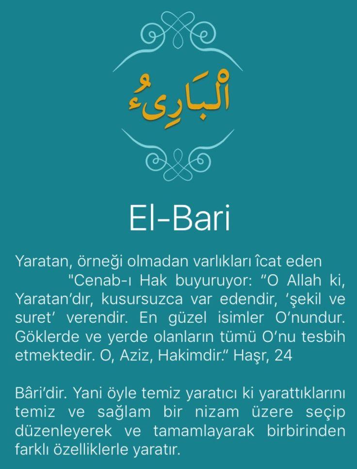 """Yaratan, örneği olmadan varlıkları îcat eden      """"Cenab-ı Hak buyuruyor: """"O Allah ki, Yaratan'dır, kusursuzca var edendir, 'şekil ve suret' verendir. En güzel isimler O'nundur. Göklerde ve yerde olanların tümü O'nu tesbih etmektedir. O, Aziz, Hakimdir."""" Haşr, 24   Bâri'dir. Yani öyle temiz yaratıcı ki yarattıklarını temiz ve sağlam bir nizam üzere seçip düzenleyerek ve tamamlayarak birbirinden farklı özelliklerle yaratır.  Cenab-ı Hak ne yaratmışsa düzenli bir şekilde yaratmıştır. Dikkat…"""