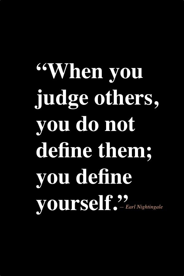 When you judge others, you do not define them; you define yourself. - Earl Nightingale