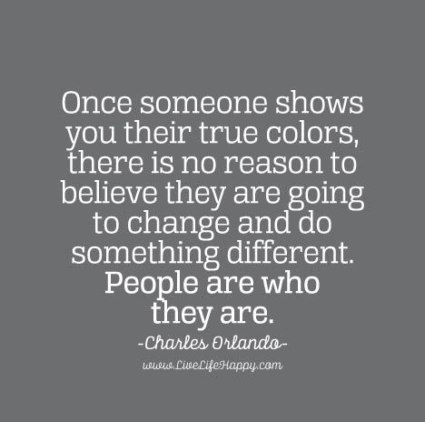 Once someone shows you their true colors, there is no reason to believe they are going to change and do something different. People are who they are. - Charles Orlando
