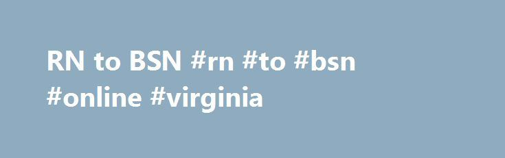 RN to BSN #rn #to #bsn #online #virginia http://illinois.remmont.com/rn-to-bsn-rn-to-bsn-online-virginia/  # RN to BSN Guaranteed Admission Agreements – RN to BSN or MSN VCCS has agreements with the following institutions, giving our ADN graduates many good options to further their education in the field of Nursing. · Bluefield College – RN to BSN – VCCS nursing graduates must have obtained licensure and be working as a nurse to pursue their BSN with BC. The RN to BSN program may be…