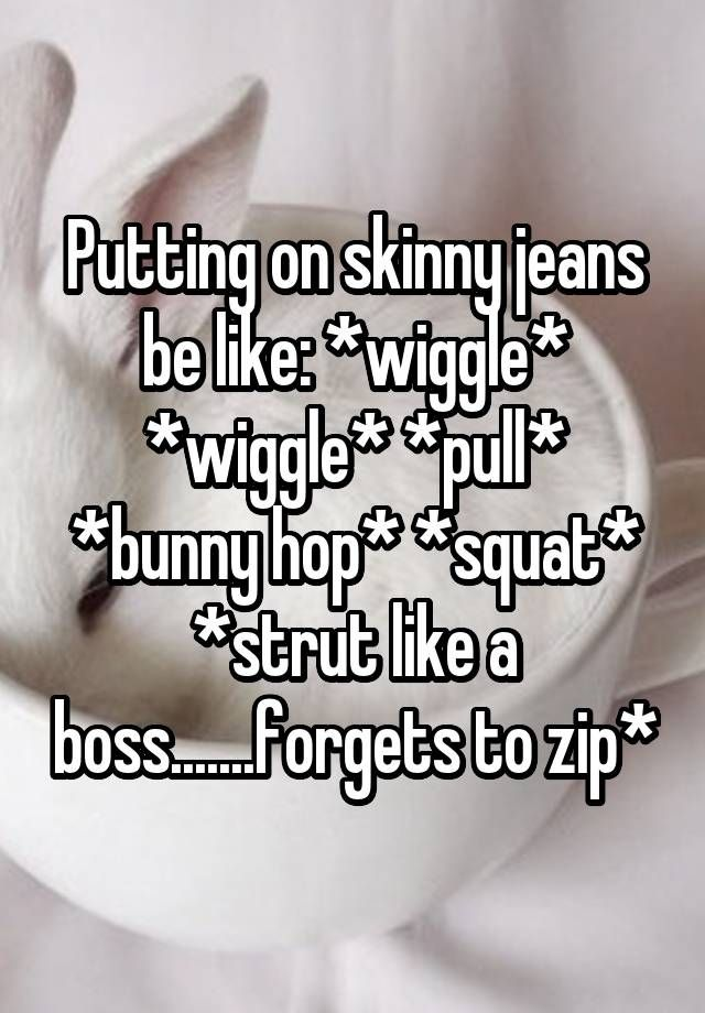 """Putting on skinny jeans be like: *wiggle* *wiggle* *pull* *bunny hop* *squat* *strut like a boss.......forgets to zip*"""