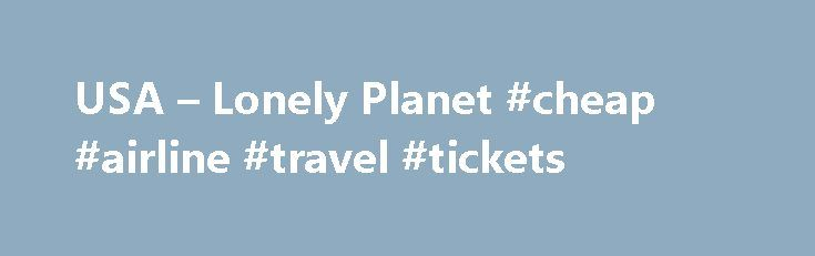 USA – Lonely Planet #cheap #airline #travel #tickets http://travel.remmont.com/usa-lonely-planet-cheap-airline-travel-tickets/  #travelling america # Introducing USA The great American experience is about so many things: bluegrass and beaches, snow-covered peaks and redwood forests, restaurant-loving cities and big open skies. On the Road Again This is a country of road trips and great open skies, where four million miles of highways lead past red-rock deserts, below towering […]The post USA…