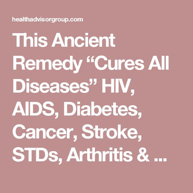 "This Ancient Remedy ""Cures All Diseases"" HIV, AIDS, Diabetes, Cancer, Stroke, STDs, Arthritis & More … - Health Advisor Group"