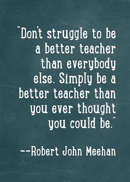 """""""Don't struggle to be a better teacher than everybody else. Simply be a better teacher than you ever thought you could be."""" -Robert John Meehan #InspireTeaching #TeachingQuotes"""