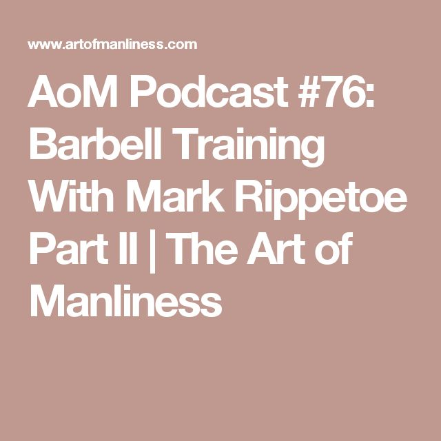 AoM Podcast #76: Barbell Training With Mark Rippetoe Part II   The Art of Manliness
