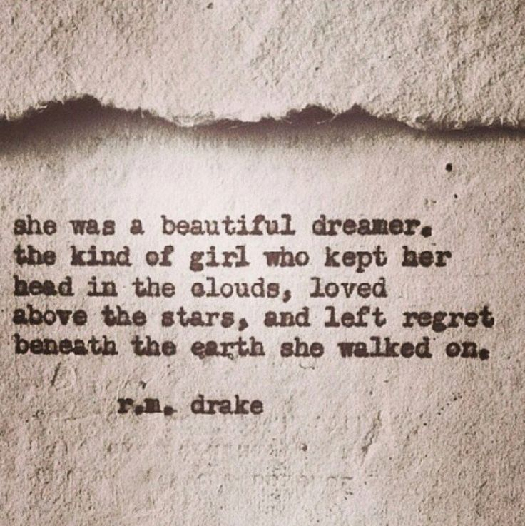 she was a beautiful dreamer. the kind of girl who kept her head in the clouds, loved above the stars, and left regret beneath the earth she walked on. R. M. Drake