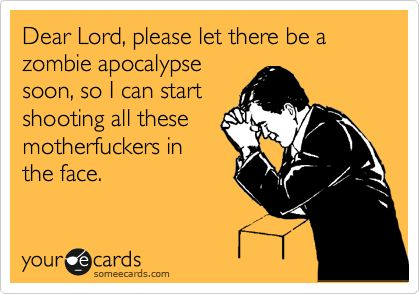 Dear Lord, please let there be a zombie apocalypse soon, so I