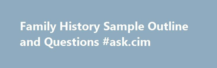 Family History Sample Outline and Questions #ask.cim http://questions.remmont.com/family-history-sample-outline-and-questions-ask-cim/  #ask history questions # I. Early Childhood and Family Background A. Parents and Family When and where were you born? Tell me about your parents or your family background Where was your family originally from? What did your parents do for a living? Did you contribute to the family income or help parents in their...