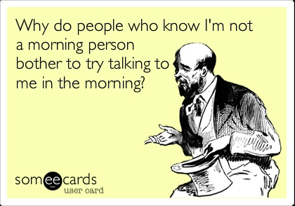 Why do people who know I'm not a morning person bother to try talking to me in the morning?