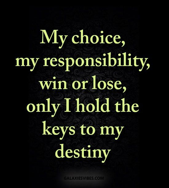 my choice, my responsibility, win or lose, only I hold the keys to my destiny