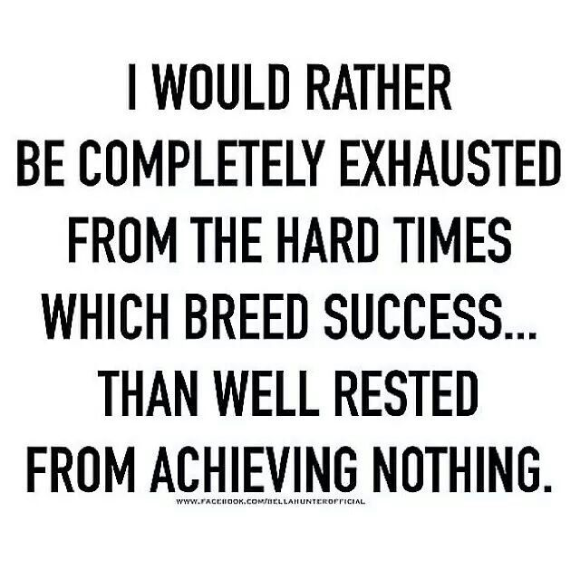 I would rather be completely exhausted from the hard times which breed success...