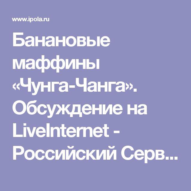 Банановые маффины «Чунга-Чанга». Обсуждение на LiveInternet - Российский Сервис Онлайн-Дневников