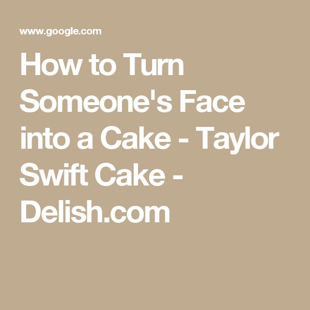How to Turn Someone's Face into a Cake - Taylor Swift Cake - Delish.com