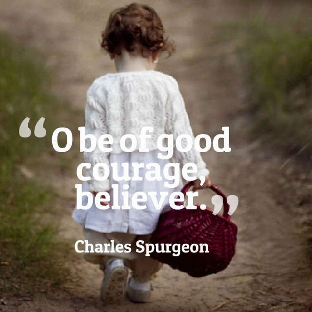 Be of good courage believer. - Charles Spurgeon